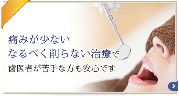 痛みが少ない・なるべく削らない治療で歯医者が苦手な方も安心です