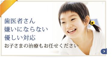 歯医者さん嫌いにならない・優しい対応・お子さまの治療もお任せください